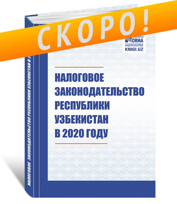 «Налоговое законодательство Республики Узбекистан в 2020 году» Сборник нормативно-правовых актов (на русском языке)