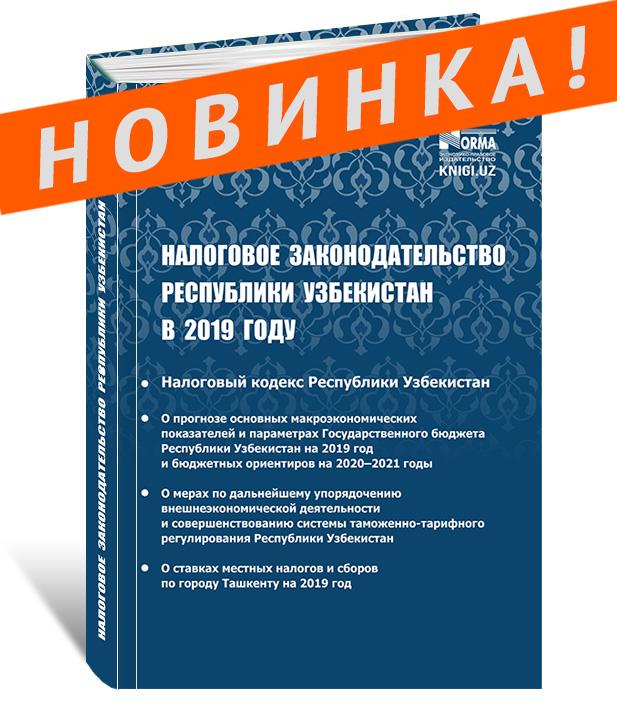 «Налоговое Законодательство Республики Узбекистан в 2019 году» (сборник нормативных документов) 2019 г.